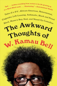 The awkward thoughts of W. Kamau Bell : tales of a 6' 4, African American, heterosexual, cisgender, left-leaning, asthmatic, Black and proud blerd, mama's boy, dad, and stand-up comedian - W. Kamau Bell