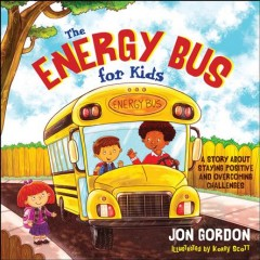 The Energy Bus for kids : a story about staying positive and overcoming challenges - Jon Gordon