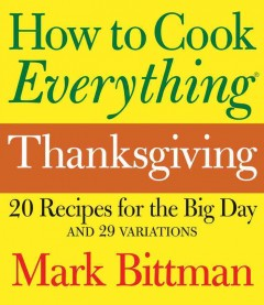 How to cook everything Thanksgiving : 20 recipes for the big day and 29 variations - Mark Bittman