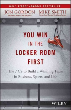 You Win in the Locker Room First : The 7 C's to Build a Winning Team in Sports, Business, and Life - Jon; Smith Gordon