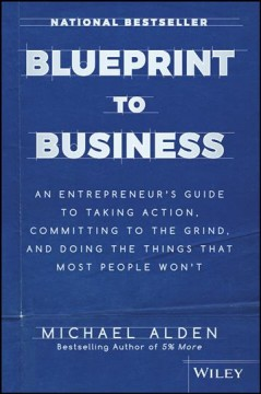Blueprint to Business : An Entrepreneur's Guide to Taking Action, Committing to the Grind, and Doing the Things That Most People Won't - Michael Alden