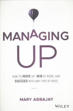 Managing Up : How to Move Up, Win at Work, and Succeed With Any Type of Boss - Mary Abbajay