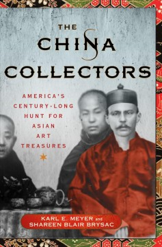 China Collectors : America's Century-Long Hunt for Asian Art Treasures - Karl E.; Brysac Meyer