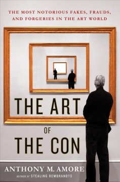 The art of the con : the most notorious fakes, frauds, and forgeries in the art world - Anthony M Amore
