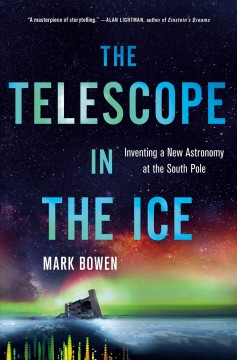 Telescope in the Ice : Inventing a New Astronomy at the South Pole - Mark Bowen