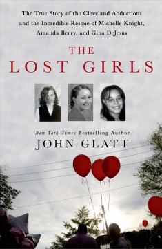 Lost Girls : The Tue Story of the Cleveland Abductions and the Incredible Rescue of Michelle Knight, Amanda Berry, and Gina Dejesus - John Glatt