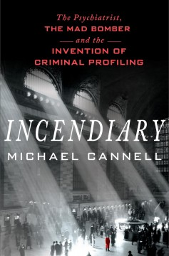 Incendiary : The Psychiatrist, the Mad Bomber and the Invention of Criminal Profiling - Michael Cannell