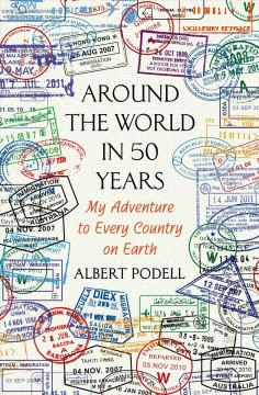 Around the World in 50 Years : My Adventure to Every Country on Earth - Albert Podell