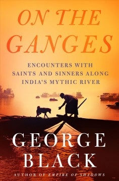On the Ganges : Encounters With Saints and Sinners on India's Mythic River - George Black