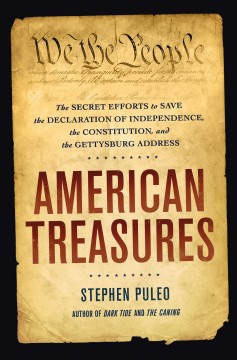 American Treasures : The Secret Efforts to Save the Declaration of Independence, the Constitution and the Gettysburg Address - Stephen Puleo
