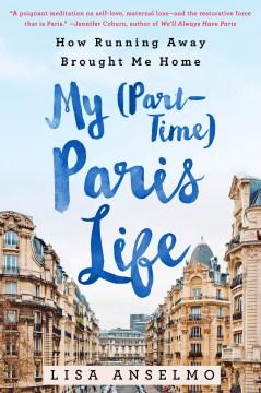 My Part-time Paris Life : How Running Away Brought Me Home - Lisa Anselmo