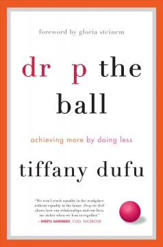 Drop the Ball : Achieving More by Doing Less - Tiffany; Steinem Dufu