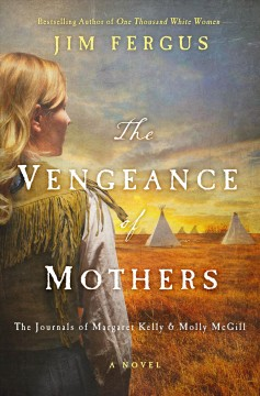 The vengeance of mothers : the journals of Margaret Kelly & Molly McGill - Jim Fergus
