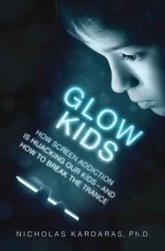Glow Kids : How Screen Addiction Is Hijacking Our Kids-and How to Break the Trance - Nicholas Kardaras