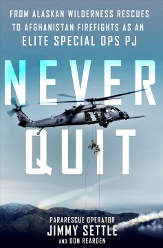 Never Quit : From Alaskan Wilderness Rescues to Afghanistan Firefights as an Elite Special Ops PJ - Jimmy; Rearden Settle