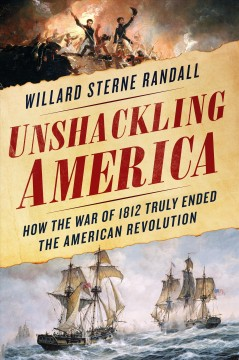 Unshackling America : How the War of 1812 Truly Ended the American Revolution - Willard Sterne Randall