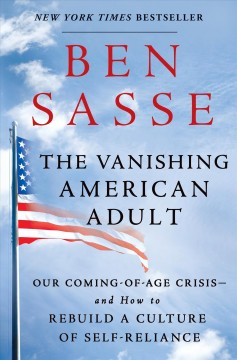 The vanishing American adult : our coming-of-age crisis -- and how to rebuild a culture of self-reliance - Benjamin E Sasse