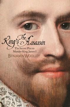 King's Assassin : The Secret Plot to Murder King James I - Benjamin Woolley