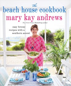 The beach house cookbook : easy breezy recipes with a Southern accent - Mary Kay Andrews