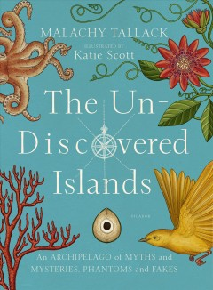 Un-Discovered Islands : An Archipelago of Myths and Mysteries, Phantoms and Fakes - Malachy; Scott Tallack