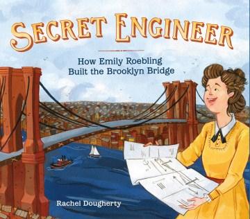Secret Engineer : How Emily Roebling Built the Brooklyn Bridge - Rachel Dougherty
