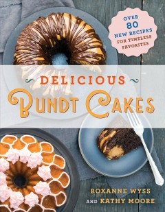 Delicious bundt cakes : more than 100 new recipes for timeless favorites - Roxanne Wyss