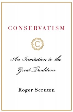 Conservatism : An Invitation to the Great Tradition - Roger Scruton