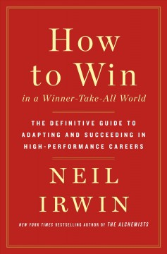 How to Win in a Winner-Take-All World : The Definitive Guide to Adapting and Succeeding in High-Performance Careers - Neil Irwin