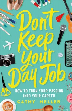 Don't Keep Your Day Job : How to Turn Your Passion into Your Career - Cathy Heller