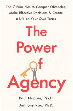 The power of agency : the 7 principles to conquer obstacles, make effective decisions, and create a life on your own terms - Paul Napper