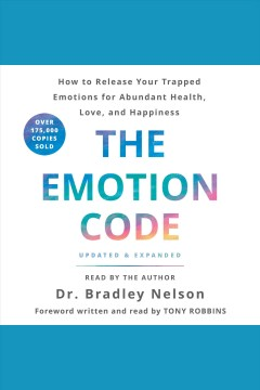 The emotion code : how to release your trapped emotions for abundant health, love, and happiness - Bradley Nelson