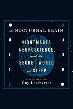 The nocturnal brain : nightmares, neuroscience, and the secret world of sleep - Guy Leschziner