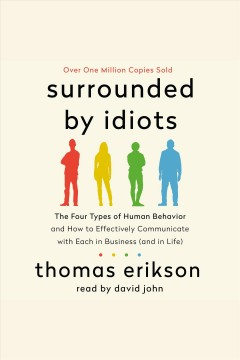 Surrounded by idiots : the four types of human behavior and how to effectively communicate with each in business (and in life) - Thomas Erikson