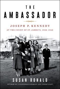 Ambassador : Joseph P. Kennedy at the Court of St. James's 1938-1940 - Susan Ronald