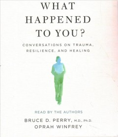 What happened to you? : conversations on trauma, resilience, and healing - Bruce Duncan Perry
