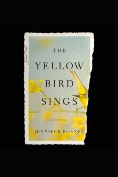 The yellow bird sings : a novel - Jennifer Rosner