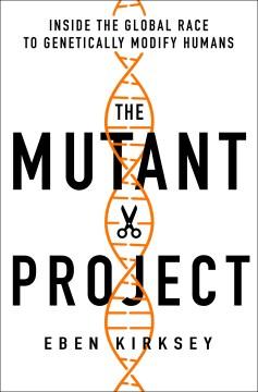 Mutant Project : Inside the Global Race to Genetically Modify Humans - Eben Kirksey