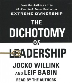The dichotomy of leadership : balancing the challenges of extreme ownership to lead and win - Jocko Willink