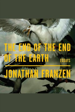 The end of the end of the earth : essays - Jonathan Franzen