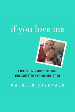 If You Love Me : A Mother's Journey Through Her Daughter's Opioid Addiction - Maureen Cavanagh