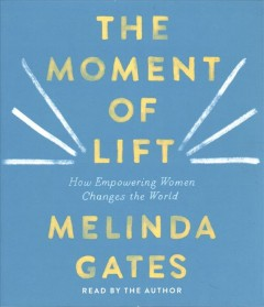 The moment of lift : how empowering women changes the world - Melinda Gates