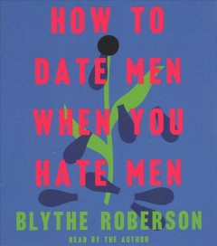 How to date men when you hate men - Blythe Roberson