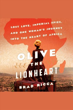 Olive the Lionheart : lost love, imperial spies, and one woman's journey to the heart of Africa - Brad Ricca