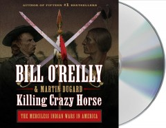 Killing Crazy Horse : the merciless Indian wars in America - Bill O'Reilly
