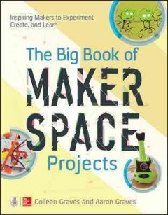 The big book of makerspace projects : inspiring makers to experiment, create, and learn / Colleen Graves, Aaron Graves - Colleen Graves