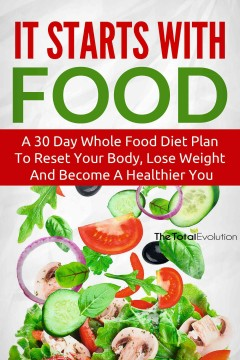 It starts with food : a 30 day whole food diet plan to reset your body, lose weight and become a healthier you.