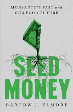Seed Money : Monsanto's Past and Our Food Future - Bartow J Elmore