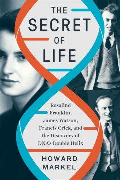 Secret of Life : Rosalind Franklin, James Watson, Francis Crick, and the Discovery of Dna's Double Helix - Howard Markel
