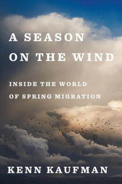 A season on the wind : inside the world of spring migration - Kenn Kaufman