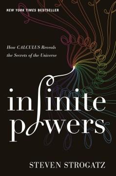 Infinite powers : how calculus reveals the secrets of the universe - Steven H.author.(Steven Henry) Strogatz